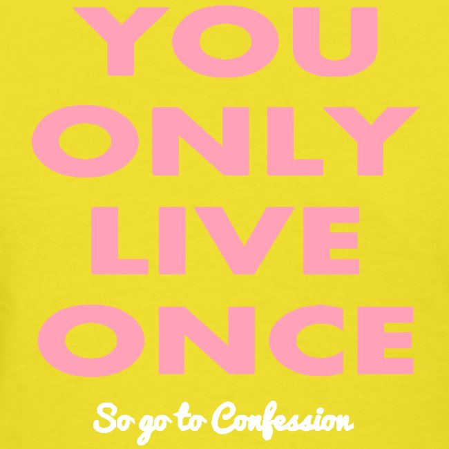 YOU ONLY LIVE ONCE SO GO TO CONFESSION