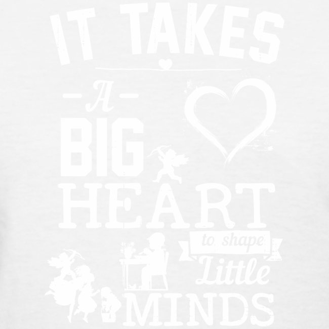 Takes a Big Heart to Shape Little Minds white