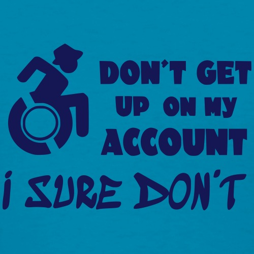 I don't get up out of my wheelchair - Women's T-Shirt