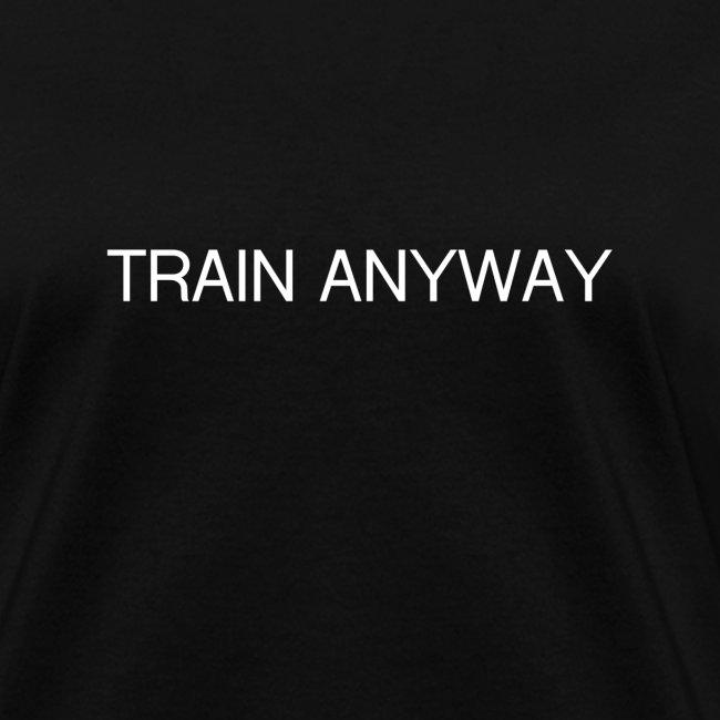 TRAIN ANYWAY