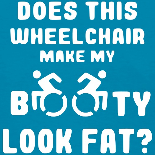 Does this wheelchair make my booty look fat, butt - Women's T-Shirt
