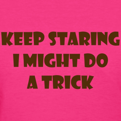 Keep staring might do sexy trick in my wheelchair - Women's T-Shirt