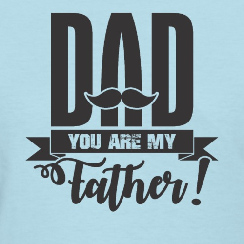 Dad You Are My Father, Happy Father's Day 2019 - Women's T-Shirt