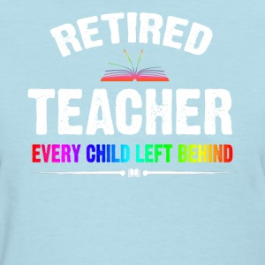 Retired Teacher Every Child Left Behind T-shirt - Women's T-Shirt