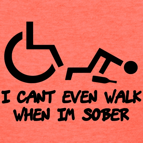 A wheelchair user also can't walk when he is sober - Women's T-Shirt
