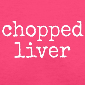 chopped liver. - Women's V-Neck T-Shirt