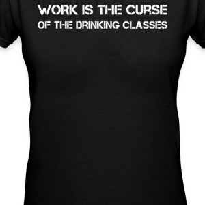 WORK IS THE CURSE OF THE DRINKING CLASSES - Women's V-Neck T-Shirt