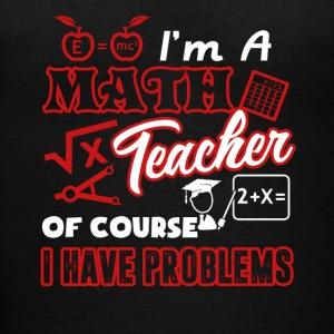 I'm A Math Teacher Of Course I Have Problems Shirt - Women's V-Neck T-Shirt