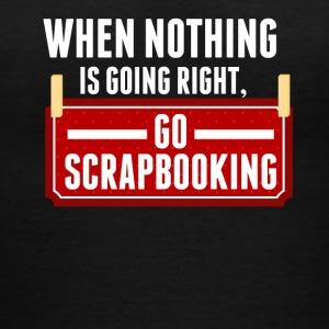 When Nothing Is Going Right Go Scrapbooking - Women's V-Neck T-Shirt