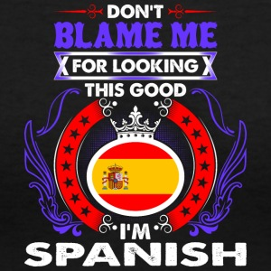 Dont Blame Me For Looking This Good Im Spanish - Women's V-Neck T-Shirt
