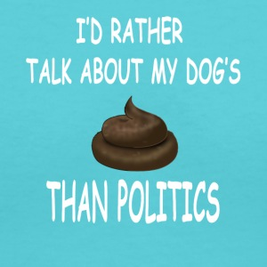 I'd Rather Talk About My Dogs Poop Than Politics - Women's V-Neck T-Shirt