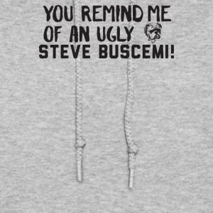 You Remind Me Of An Ugly Steve Buscemi - Women's Hoodie