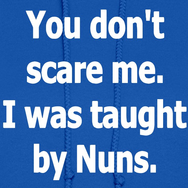YOU DON'T SCARE ME I WAS TAUGHT BY NUNS