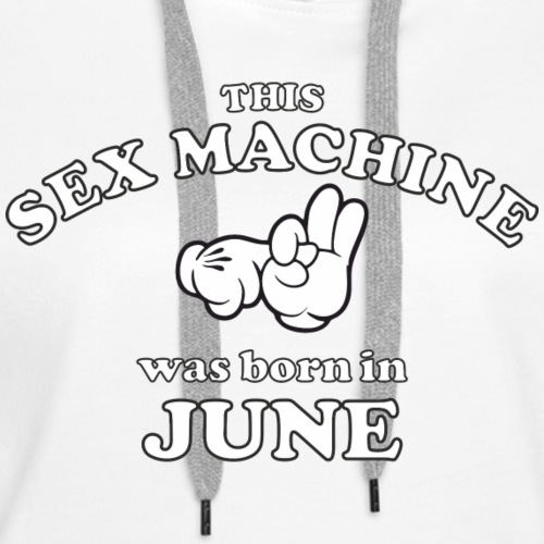 This Sex Machine are born in June - Women's Premium Hoodie