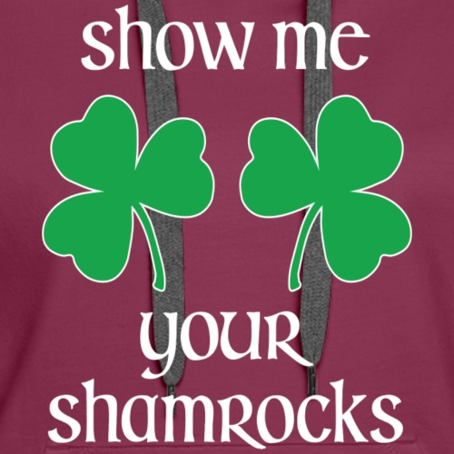 Show Me Your Shamrocks St Patrick's Day Funny T-Sh - Women's Premium Hoodie