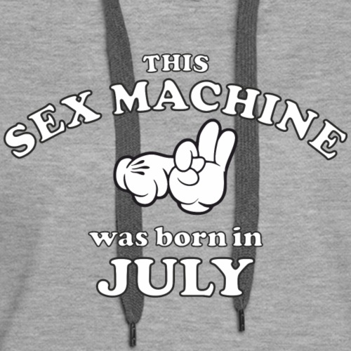 This Sex Machine Was Born In July - Women's Premium Hoodie