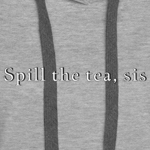 Spill the tea, sis - Women's Premium Hoodie