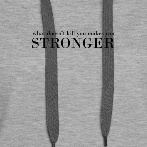 What Doesn't Kill You Makes You Stronger - Women's Premium Hoodie