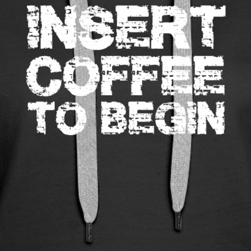 Insert Coffee To Begin T-shirt- Funny Coffee T-shi - Women's Premium Hoodie