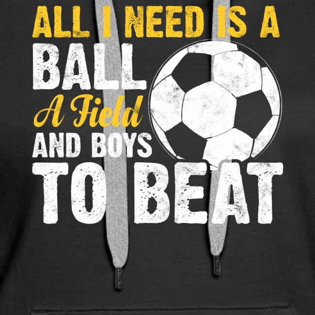 ALL I NEED IS A BALL A FIELD AND BOYS TO BEAT