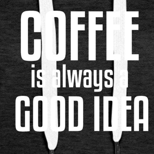 Coffee is Always a Good Idea - Women's Premium Hoodie