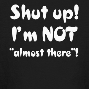 Shut Up I'm Not Almost There T-Shirt - Kids' Long Sleeve T-Shirt