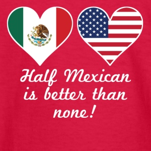 Half Mexican Is Better Than None - Kids' Long Sleeve T-Shirt