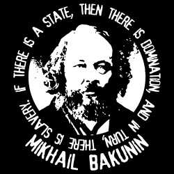 If there is a state, then there is domination, and in turn, there is slavery (Mikhail Bakunin)