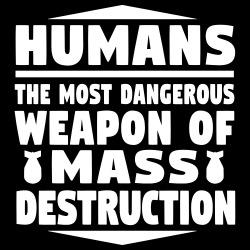 Humans - the most dangerous weapon of mass destruction