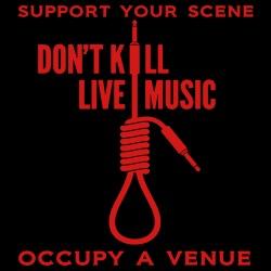 Support your scene. Don\'t kill live music. Occupy a venue