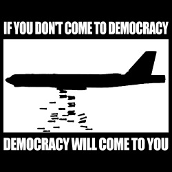 If you dont come to democracy, democracy will come to you