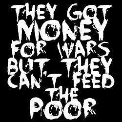 They got money for wars but they can\'t feed the poor