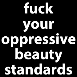 Fuck your oppressive beauty standards