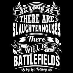 As long as there are slaughterhouses there will be battlefields (Leo Tolstoy)