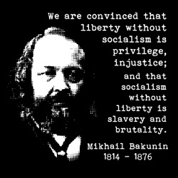 We are convinced that liberty without socialism is privilege, injustice; and that socialism without liberty is slavery and brutality (Mikhail Bakunin)