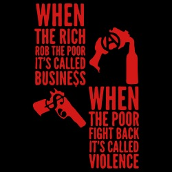 When the rich rob the poor it\'s called business - When the poor fight back it\'s called violence