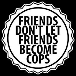Friends don\'t let friends become cops