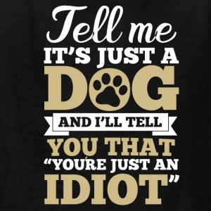 Tell me it´s just a dog, you´re an idiot - Kids' T-Shirt