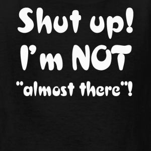 Shut Up I'm Not Almost There T-Shirt - Kids' T-Shirt