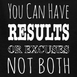 You Can Have Results Or Excuses Not Both T Shirt - Kids' T-Shirt
