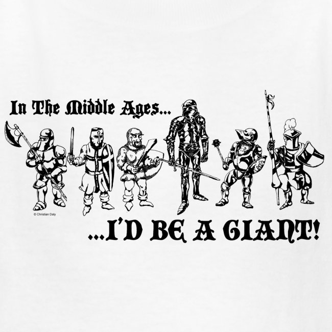 In The Middle Ages...I'D BE A GIANT!