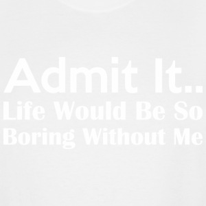 Admit It Life Would Be So Boring Without Me - Men's Tall T-Shirt