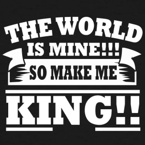 The World is Mine!!! So Make Me King!!! - Men's Tall T-Shirt