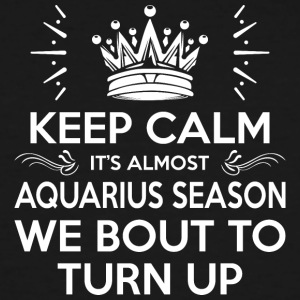 Keep Calm Almost Aquarius Season We Bout Turn Up - Men's Tall T-Shirt