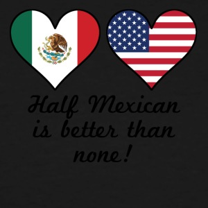 Half Mexican Is Better Than None - Men's Tall T-Shirt
