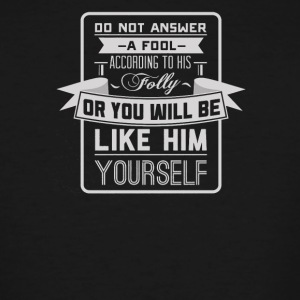 Do not answer a fool or you willbe like him yourse - Men's Tall T-Shirt