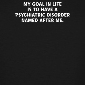 My Goal In Life Is To Have A Psychiatric Disorder - Men's Tall T-Shirt