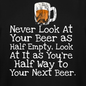 Never Look At Your Beer as Half Empty. - Men's Tall T-Shirt