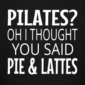 Pilates? Oh I Thought You Said Pie And Lattes. - Men's Tall T-Shirt