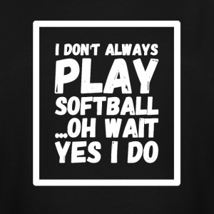 I don't always play softball oh wait yes i do - Men's Tall T-Shirt
